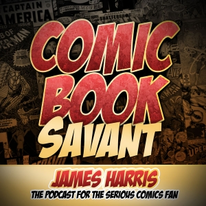 Comic Book Savant-The podcast for the serious comics fan. by James H. Harris III