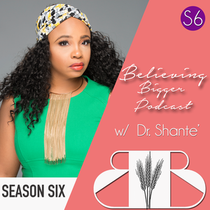 Believing Bigger with Dr. Shante by Dr. Shante