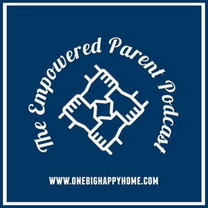 The Empowered Parent Podcast by One Big Happy Home, LLC