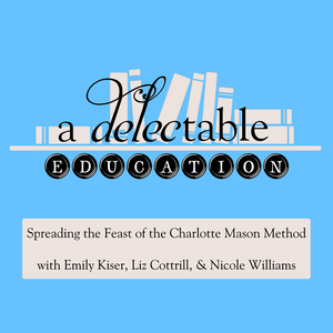 A Delectable Education Charlotte Mason Podcast by Liz Cottrill, Emily Kiser and Nicole Williams