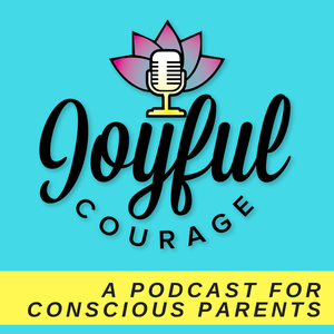 Joyful Courage -  A Conscious Parenting Podcast by Casey O'Roarty