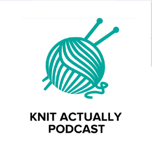 Knit Actually Podcast - Knit Actually Podcast by Knit Actually Podcast