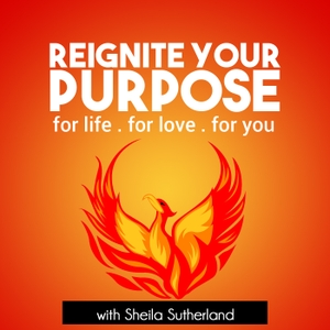 Reignite Your Purpose: Inspiration | Empowerment | Education with Life Mastery Coach Sheila Sutherland by Sheila Sutherland, Educator, Speaker, Coach, Entrepreneur, Lover of Life
