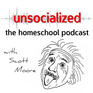Unsocialized: The Homeschool Podcast with Scott Moore by Scott L. Moore