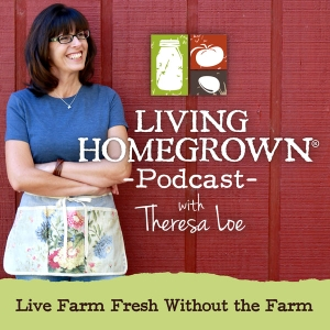 Living Homegrown Podcast with Theresa Loe by Canning Expert and PBS TV Producer Theresa Loe: Canning, Preserving, Fermenting, Small-space Gardening and Homesteading tips plus interviews with DIY food experts.