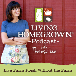 Living Homegrown Podcast with Theresa Loe by Theresa Loe