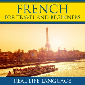 French for Travel and Beginners – Real Life Language by French for Travel and Beginners – Real Life Language