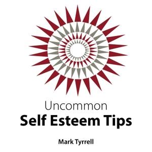 Uncommon Self Esteem Tips by Mark Tyrrell
