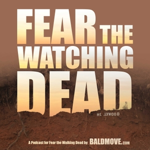 Fear The Watching Dead - Fear The Walking Dead podcast by Bald Move