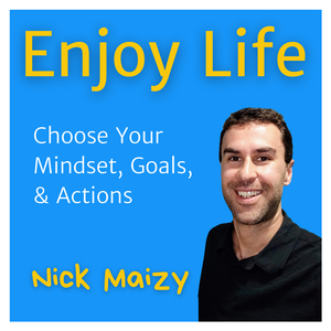 Enjoy Life: Choose Your Mindset, Goals, & Actions by Nick Maizy