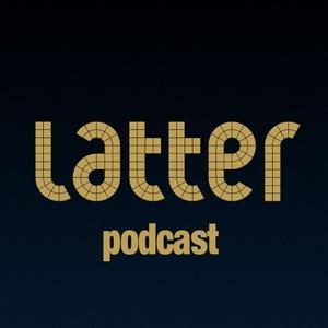 Latter Podcast by Latter