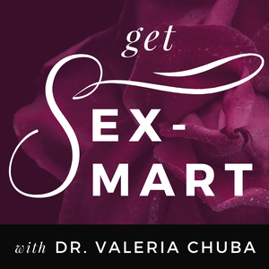 Get Sex-Smart by Dr. Valeria Chuba, Clinical Sexologist, Sex & Relationship Coach