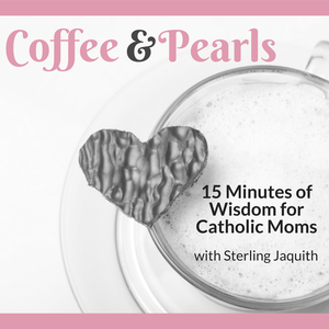 Coffee & Pearls: Wisdom for Catholic Moms by Sterling Jaquith