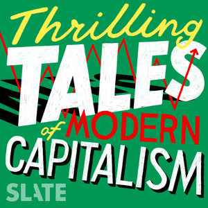 Thrilling Tales of Modern Capitalism by Slate Podcasts