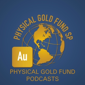 Physical Gold Fund Podcasts by Physical Gold Fund Podcasts