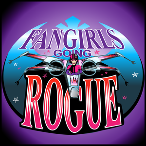 Fangirls Going Rogue: Star Wars Conversation from a Female POV by Tricia Barr, Teresa Delgado & Sarah Woloski
