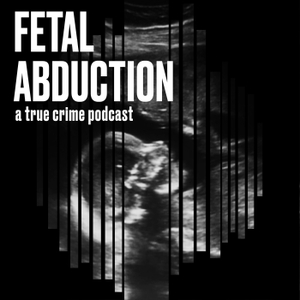 Fetal Abduction: A True Crime Podcast by Fetal Abduction