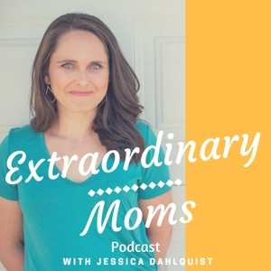 Extraordinary Moms Podcast by Jessica Dahlquist