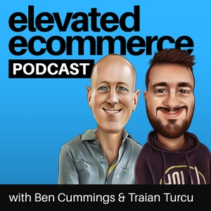 Elevated Ecommerce Podcast - Ben Cummings & Traian Turcu by Ben Cummings & Traian Turcu