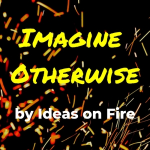 Imagine Otherwise by Ideas on Fire by Cathy Hannabach