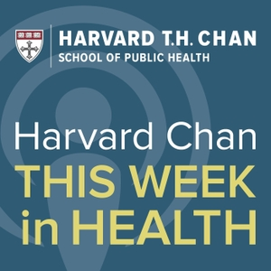 Harvard Chan: This Week in Health by Harvard Public Health