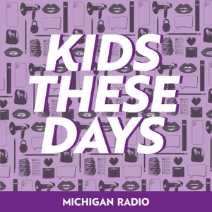 Kids These Days by Michigan Radio