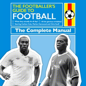 The Footballer's Guide to Football by Chris Scull, Carlton Cole and Marlon Harewood