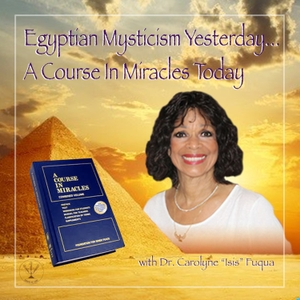 """Egyptian Mysticism Yesterday…   A Course in Miracles Today by Dr. Carolyne """"Isis"""" Fuqua"""