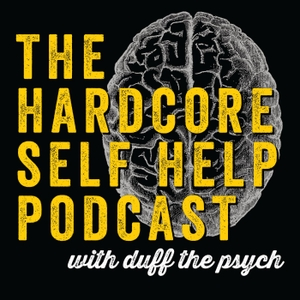 The Hardcore Self Help Podcast with Duff the Psych by Robert Duff, Ph.D.