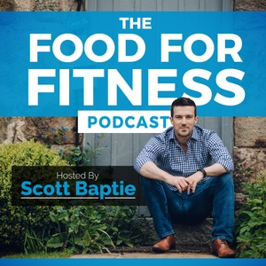 The Food For Fitness Podcast | Nutrition | Training | Lifestyle | Healthy Living by Scott Baptie: Nutritionist, Trainer, Speaker & Writer