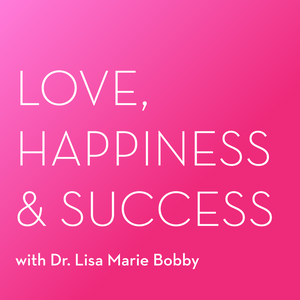 The Love, Happiness and Success Podcast With Dr. Lisa Marie Bobby by Dr. Lisa Marie Bobby