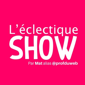 L'éclectique SHOW by Mat alias @profduweb