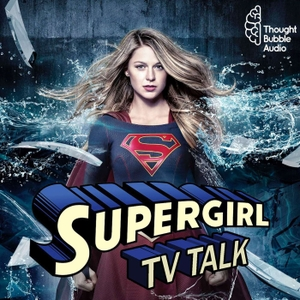 Supergirl TV Talk: A Supergirl Podcast by Thought Bubble Audio