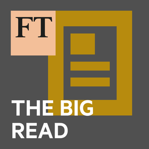 FT Big Read by Financial Times