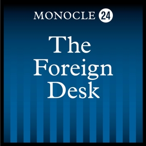 Monocle 24: The Foreign Desk by Monocle