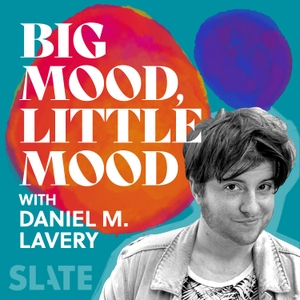Big Mood, Little Mood with Daniel M. Lavery by Slate Podcasts