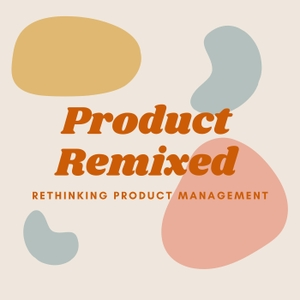 Product Remixed: Rethinking Product Management by Frances M. Advincula