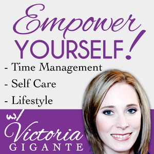The Empower Yourself Podcast: Self Care | Time Management | Career | Lifestyle by Victoria Gigante: Coach, Time Management Expert, and Writer