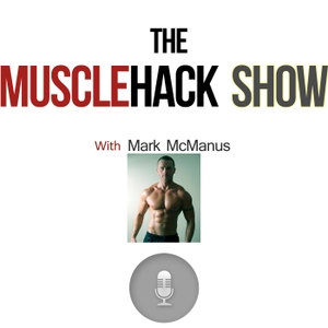 The MuscleHack Podcast Show by Mark McManus: Personal Trainer, Author & Building Muscle Expert
