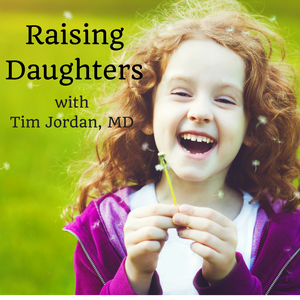 Raising Daughters by Tim Jordan, MD, International Speaker, Author, Blogger, and Counselor for Teen and Tween GIrls