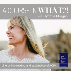 A Course in What?! A Course in Miracles with Cynthia Morgan by Cynthia Morgan