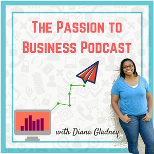 The Passion to Business Podcast with Diana Gladney by Diana Gladney: Entrepreneur, Small Business & Personal Development Consultant