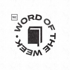 Word Of The Week by The Gospel Coalition
