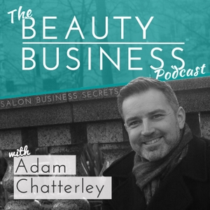 The Beauty Business Podcast by Adam Chatterley : Spa and Salon Business Strategist, Speaker and Writer