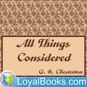 All Things Considered by G. K. Chesterton by Loyal Books
