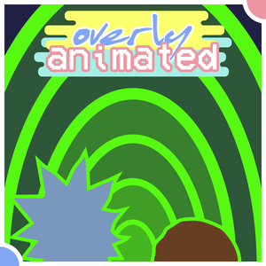 Overly Animated Rick and Morty Podcasts by Overly Animated
