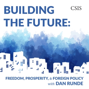 Building the Future: Freedom, Prosperity, and Foreign Policy with Dan Runde by Center for Strategic and International Studies