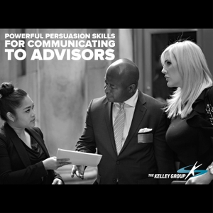 Powerful Persuasion Skills for Communicating to Advisors by The Kelley Group