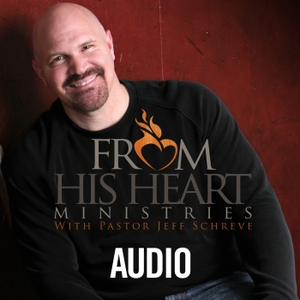 From His Heart Audio Podcast by Pastor Jeff Schreve