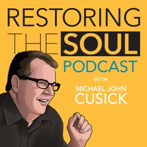 Restoring the Soul with Michael John Cusick by Michael John Cusick